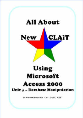 All About New CLAiT Using Microsoft Access 2000: Unit 3 - Database Manipulation