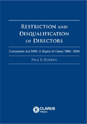 Restriction and Disqualification of Directors: Companies Act 1990: A Digest of Cases 1995 - 2006