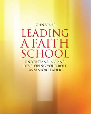 Leading  a Faith School: Understanding and Developing Your Role as Senior Leader
