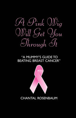 A Pink Wig Will Get You Through it: A Mummy's Guide to Beating Breast Cancer