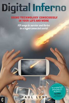 Digital Inferno: Using Technology Consciously in Your Life and Work, 101 Ways to Survive and Thrive in a Hyperconnected World