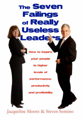 The Seven Failings of Really Useless Leaders: How to Inspire Your People to Higher Levels of Performance, Productivity and Profitability