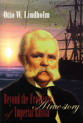 Otto W. Lindholm: Beyond the Frontiers of Imperial Russia: a True Story