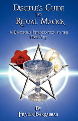 The Disciple's Guide to Ritual Magick: A Beginner's Introduction to the High Art