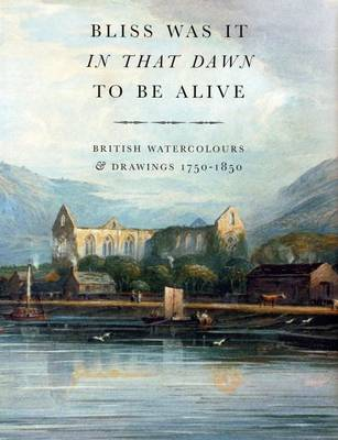 Bliss it Was in That Dawn to be Alive: British Watercolours and Drawings 1750-1850