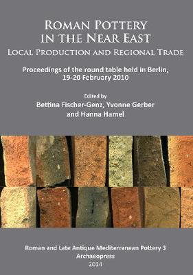 Roman Pottery in the Near East: Local Production and Regional Trade: Proceedings of the round table held in Berlin, 19-20 February 2010