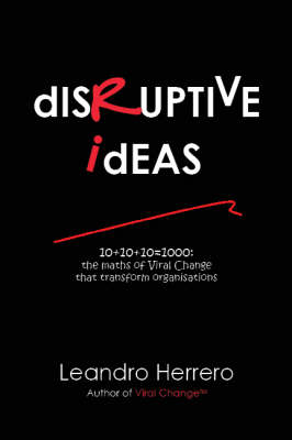 Disruptive Ideas: 10+10+10=1000: the Maths of Viral Change That Transform Organisations