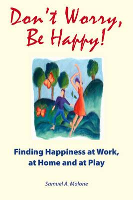 Don't Worry, be Happy!: Finding Happiness at Work, at Home and at Play
