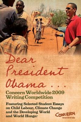 Dear President Obama ...: The Concern Worldwide 2009 Writing Competition - Featuring Selected Student Essays on Child Labour, Climate Change and the Developing World and World Hunger