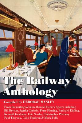 The Railway Anthology: A Collection of Short Extracts from More Than 50 Literary Figures on the Subject of Railways and Journeys by Train