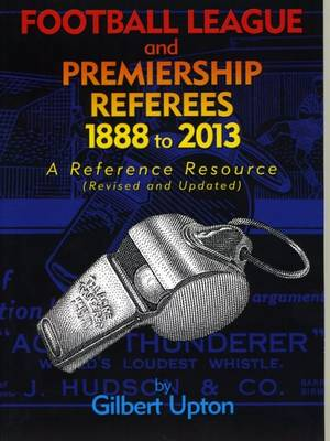 Football League and Premiership Referees 1888 to 2013: A Reference Resource