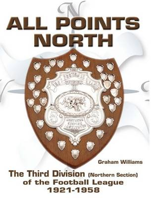 All Points North: The Third Division (Northern Section) of the Football League 1921-1958