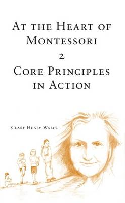 At the Heart of Montessori: v. 2: Core Principles in Action