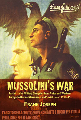 Mussolini's War: Fascist Italy's Military Struggles from Africa and Western Europe to the Mediterranean and Soviet Union 1935-45