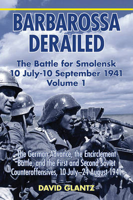 Barbarossa Derailed: the Battle for Smolensk 10 July - 10 September 1941 Volume 1: The German Advance, the Encirclement Battle, and the First and Second Soviet Counteroffensives, 10 July-24 August 1941