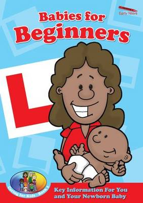 Babies for Beginners: Key Information for You and Your Newborn Baby