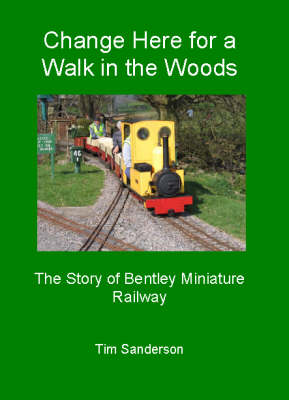 Change Here for a Walk in the Woods: The Story of Bentley Miniature Railway