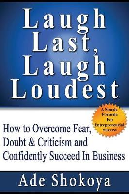 Laugh Last, Laugh Loudest: How to Overcome Fear, Doubt, Criticism and Confidently Succeed in Business