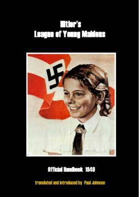 Hitler's League of Young Maidens: Official Handbook 1940 - Translated with a Philosophical and Historical Introduction