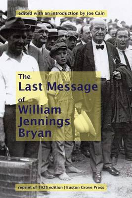 William Jennings Bryan's Last Message: A Reprint of His Famous Closing Arguments for the 1925 Scopes Monkey Trial, Undelivered and Posthumously Published