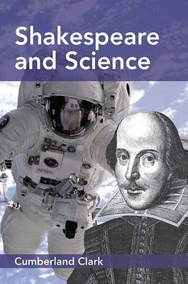 Shakespeare and Science: A Study of Shakespeare's Interest in, and Literary and Dramatic Use of, Natural Phenomena; with an Account of the Astronomy, Astrology, and Alchemy of his Day, and his Attitude towards these Sciences