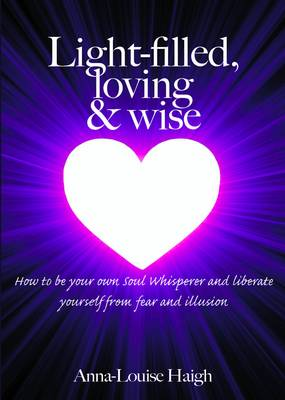 Light-filled, Loving & Wise: How to be Your Own Soul Whisperer and Liberate Yourself from Fear and Illusion