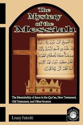The Mystery of the Messiah: The Messiahship of Jesus in the Qur'an, New Testament, Old Testament, and Other Sources