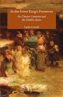 In the Fever King's Preserves: Sir Charles Cameron and the Dublin Slums