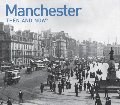 Manchester Then and Now: a photographic guide to Manchester past and present