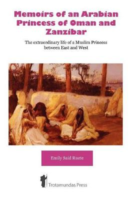 Memoirs of an Arabian Princess of Oman and Zanzibar: The Extraordinary Life of a Muslim Princess Between East and West