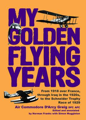 My Golden Flying Years: From 1918 Over France, Through Iraq in the 1920s, to the Schneider Trophy Race of 1927