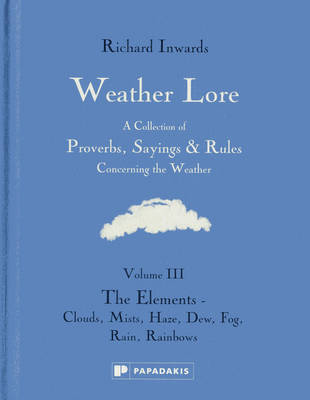 Weather Lore: A Collection of Proverbs, Sayings and Rules Concerning the Weather: Volume III: The Elements - Clouds, Mist, Haze, Dew, Fog, Rain, Rainbows