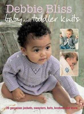 Baby and Toddler Knits: 20 Gorgeous Jackets, Sweaters, Hats, Bootees and More
