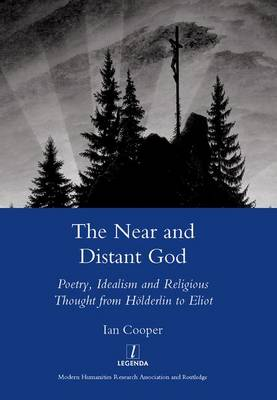 The Near and Distant God: Poetry, Idealism and Religious Thought from Holderlin to Eliot