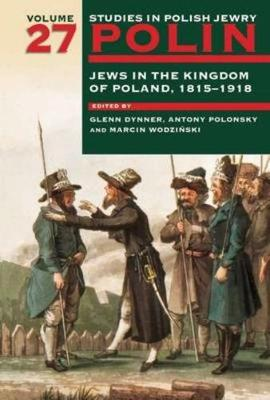 Polin: Studies in Polish Jewry Volume 27: Jews in the Kingdom of Poland, 1815-1918
