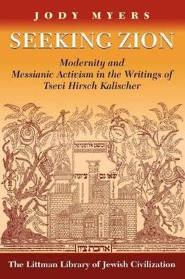 Seeking Zion: Modernity and Messianic Activity in the Writings of Tsevi Hirsch Kalischer