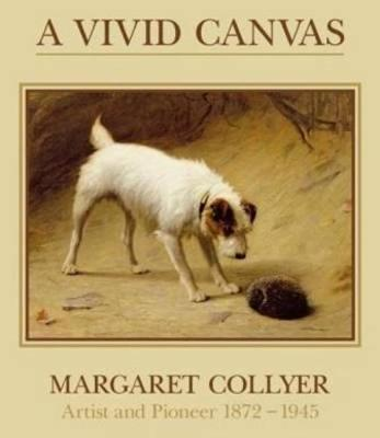 A Vivid Canvas: Margaret Collyer, Artist and Pioneer 1872-1945