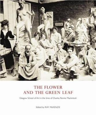 The Flower and the Green Leaf: Glasgow School of Art in the Time of Charles Rennie Mackintosh