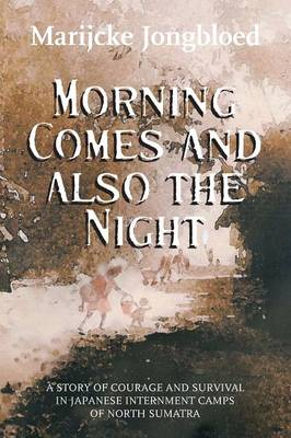 Morning Comes and Also the Night: A Story of Courage and Survival in Japanese Internment Camps of North Sumatra