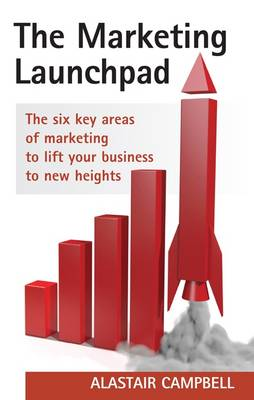 The Marketing Launchpad: The Six Key Areas of Marketing to Lift Your Business to New Heights