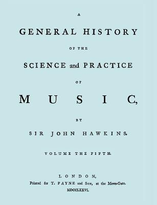 A General History of the Science and Practice of Music. Vol.5 of 5. [Facsimile of 1776 Edition of Vol. 5.]
