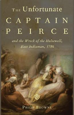 The Unfortunate Captain Peirce and the Wreck of the Halsewell, East Indiaman, 1786: A Life and Death in the Maritime Service of the East India Company