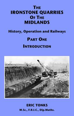 The Ironstone Quarries of the Midlands: History, Operation and Railways: Pt. 1: Introduction