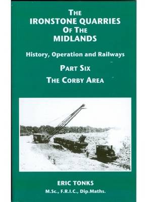 The Ironstone Quarries of the Midlands: History, Operation and Railways: Pt. 6: Corby Area