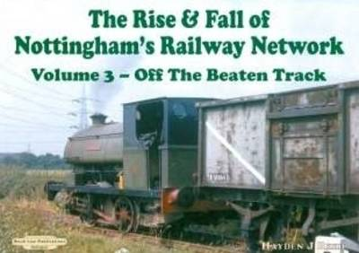 The Rise and Fall of Nottingham's Railways Network: Off The Beaten Track: v. 3
