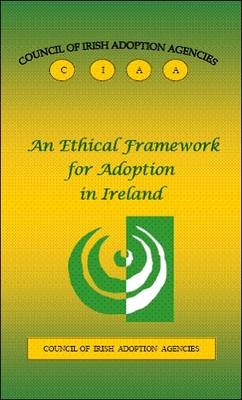 An Ethical Framework for Adoption in Ireland: Council of Irish Adoption Agencies