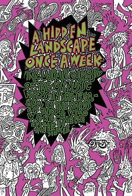 A Hidden Landscape Once a Week: The Unruly Curiosity of the British Music Press from the '60s to the '80s... by those who made it happen