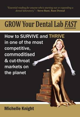 Grow Your Dental Lab Fast: How to Survival and Thrive in One of the Most Competitive, Commoditised and Cut-Throat Markets on the Planet