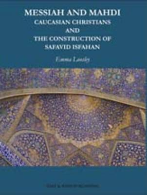 Messiah And Mahdi: Caucasian Christians and the Construction of Safavid Isfahan