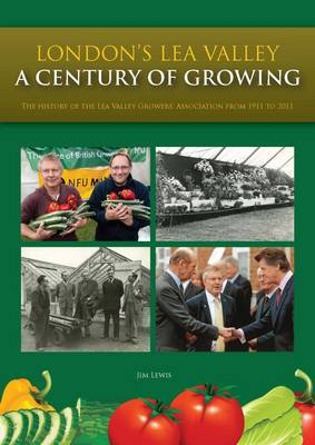 London's Lea Valley - a Century of Growing: The History of the Lea Valley Growers' Association from 1911 to 2011
